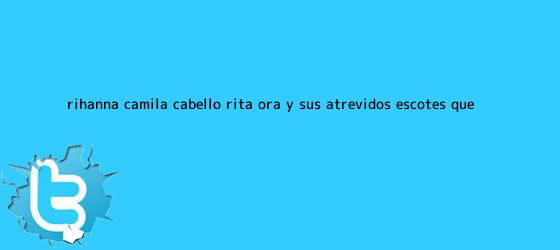 trinos de <b>Rihanna</b>, Camila Cabello, Rita Ora y sus atrevidos escotes que ...