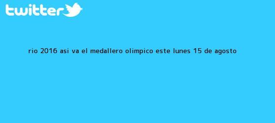 trinos de <b>Río 2016</b>: así va el <b>medallero</b> olímpico este lunes 15 de agosto