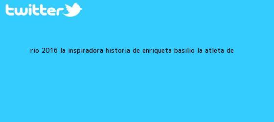 trinos de Río 2016: la inspiradora historia de Enriqueta Basilio, la atleta de ...