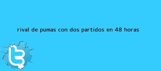 trinos de <b>Rival de Pumas, con dos partidos en 48 horas</b>