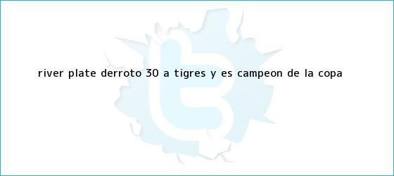 trinos de <b>River Plate</b> derrotó 3-0 a Tigres y es campeón de la Copa <b>...</b>
