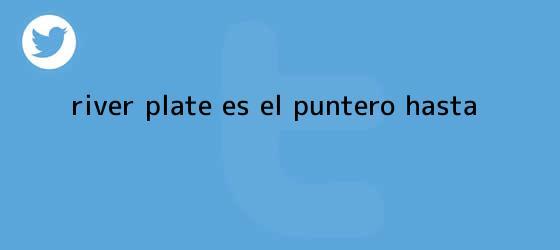 trinos de <b>RIVER PLATE</b> ES EL PUNTERO ?HASTA?