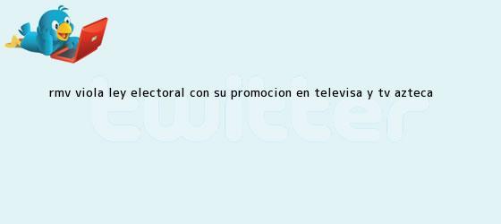 trinos de RMV viola ley electoral con su promoción en <b>Televisa</b> y Tv Azteca <b>...</b>