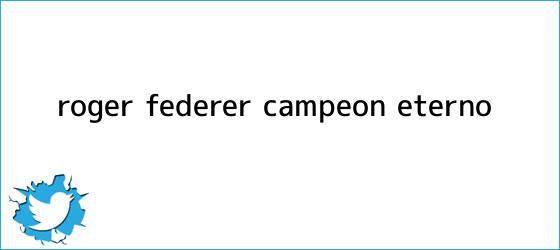 trinos de <b>Roger Federer</b>, campeón eterno
