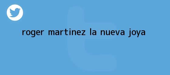 trinos de <b>Roger Martínez</b>, la nueva joya
