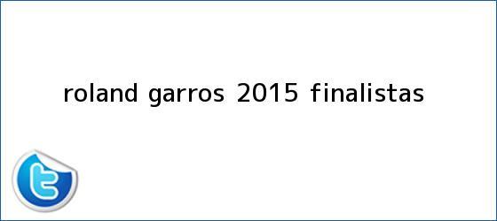 trinos de <b>Roland Garros</b> 2015 finalistas