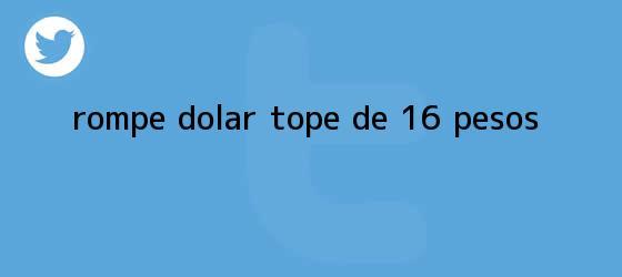 trinos de Rompe <b>dólar</b> tope de 16 pesos