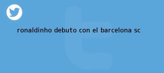trinos de <b>Ronaldinho</b> debutó con el Barcelona SC