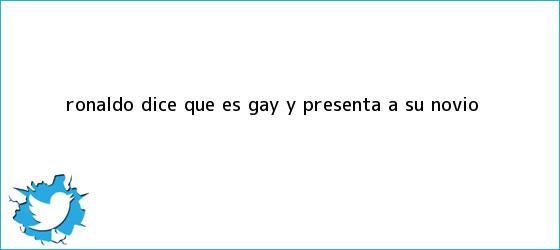 trinos de <b>Ronaldo</b> dice que es <b>gay</b> y presenta a su novio