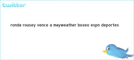 trinos de <b>Ronda Rousey</b> vence a Mayweather - Boxeo - ESPN Deportes