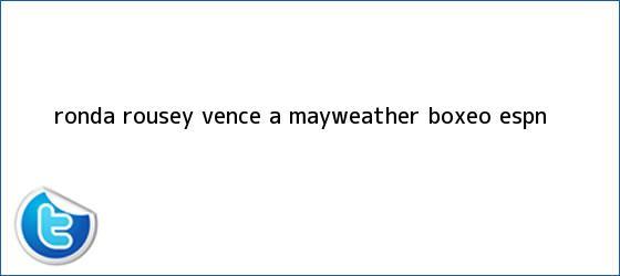 trinos de <b>Ronda Rousey</b> vence a Mayweather - Boxeo - ESPN