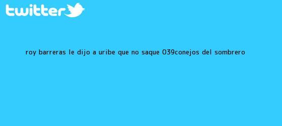 trinos de <b>Roy Barreras le</b> dijo a Uribe que no saque &#039;conejos del sombrero ...
