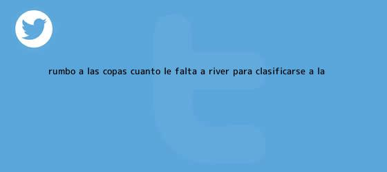trinos de Rumbo a las Copas: cuánto le falta a <b>River</b> para clasificarse a la ...