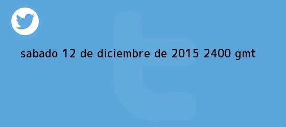 trinos de Sábado, <b>12 de diciembre</b> de 2015 (24.00 GMT)