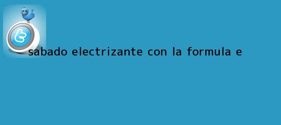trinos de Sábado electrizante con la <b>Fórmula E</b>