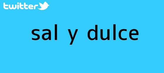 trinos de <i>Sal y Dulce</i>