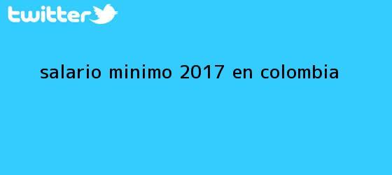 trinos de <b>Salario mínimo 2017</b> en Colombia