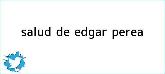 trinos de Salud de <b>Edgar Perea</b>