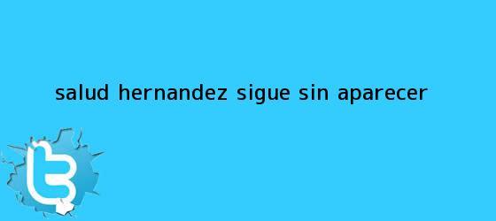 trinos de <b>Salud Hernández</b> sigue sin aparecer