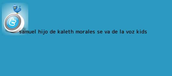 trinos de Samuel, hijo de <b>Kaleth Morales</b>, se va de La Voz Kids