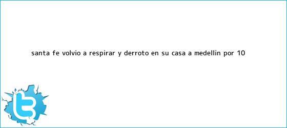 trinos de <b>Santa Fe</b> volvió a respirar y derrotó en su casa a <b>Medellín</b> por 1-0