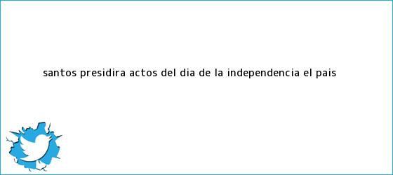 trinos de Santos presidirá actos del <b>Día de la Independencia</b> | El País <b>...</b>