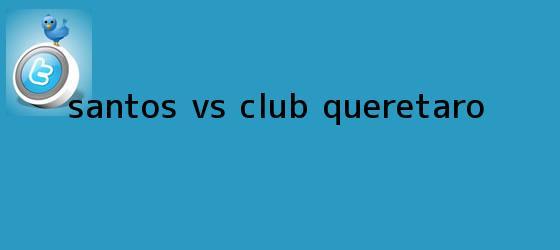 trinos de <b>SANTOS Vs</b>. CLUB <b>QUERÉTARO</b>
