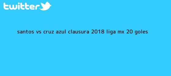 trinos de <b>Santos vs</b>. <b>Cruz Azul</b>, Clausura 2018, Liga MX (2-0): GOLES