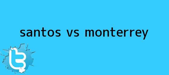 trinos de <b>SANTOS Vs</b>. <b>MONTERREY</b>