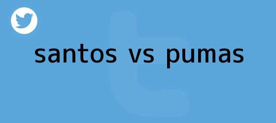 trinos de <b>SANTOS VS PUMAS</b>