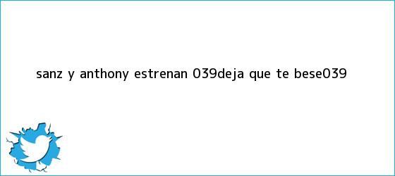 trinos de Sanz y Anthony estrenan &#039;<b>Deja que te bese</b>&#039;