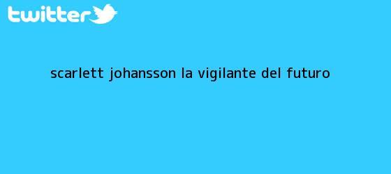 trinos de <b>Scarlett Johansson</b>, la vigilante del futuro