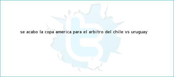 trinos de Se acabó la Copa América para el árbitro del <b>Chile vs</b>. <b>Uruguay</b>