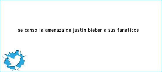 trinos de ¡Se cansó! La amenaza de <b>Justin Bieber</b> a sus fanáticos