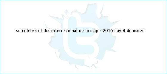 trinos de Se celebra el <b>Día Internacional de la Mujer 2016</b>, hoy 8 de marzo