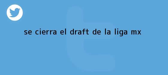 trinos de Se cierra el <b>Draft</b> de la <b>Liga MX</b>