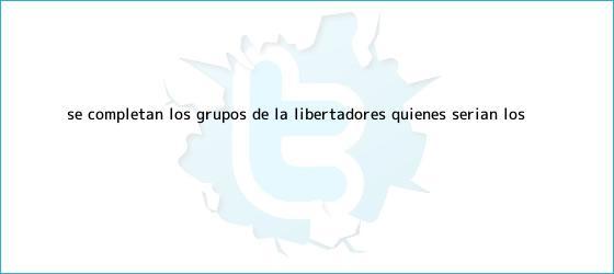 trinos de Se completan los grupos de la <b>Libertadores</b>: quiénes serían los ...