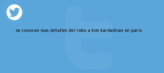 trinos de Se conocen más detalles del robo a <b>Kim Kardashian</b> en París