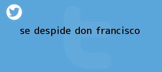 trinos de Se despide <b>Don Francisco</b>