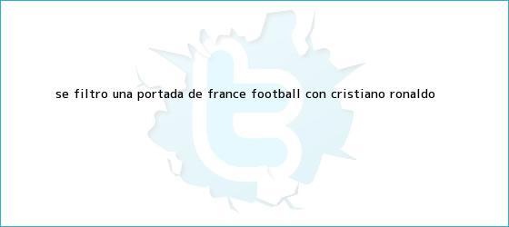 trinos de Se filtró una portada de France Football con Cristiano Ronaldo ...