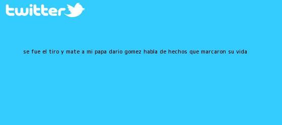 trinos de ?Se fue el tiro y maté a mi papá?: <b>Darío Gómez</b> habla de hechos que marcaron su vida