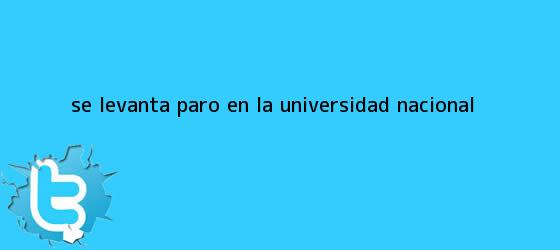 trinos de Se levanta paro en la <b>Universidad Nacional</b>