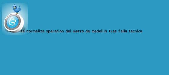trinos de Se normaliza operación del <b>metro de Medellín</b> tras falla técnica