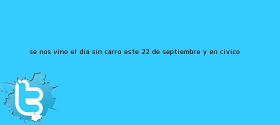 trinos de Se nos vino el <b>Día sin carro</b> este <b>22 de septiembre</b> y en CÍVICO <b>...</b>