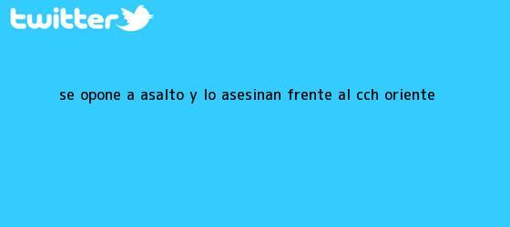 trinos de Se opone a asalto y lo asesinan frente al <b>CCH Oriente</b>