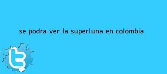 trinos de ¿Se podrá ver la <b>Superluna</b> en Colombia?