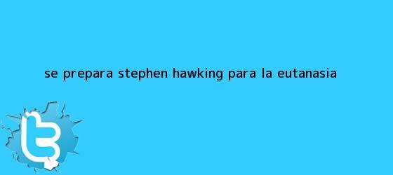 trinos de ¿Se prepara <b>Stephen Hawking</b> para la eutanasia?