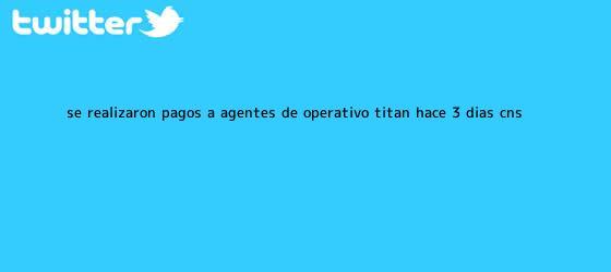 trinos de Se realizaron pagos a agentes de Operativo <b>Titán</b> hace 3 días: CNS