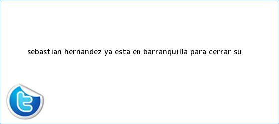 trinos de <b>Sebastián Hernández</b> ya está en Barranquilla para cerrar su ...