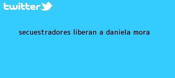 trinos de Secuestradores liberan a <b>Daniela Mora</b>